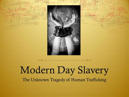 Modern Day Slavery The Unknown Tragedy of Human Trafficking.