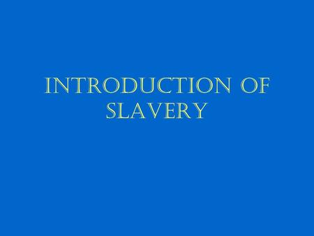 "Introduction of Slavery. Slavery in the World In existence since ancient times ""slave"" derives from the word ""Slav"" –14 th & 15 th century Venetian &"