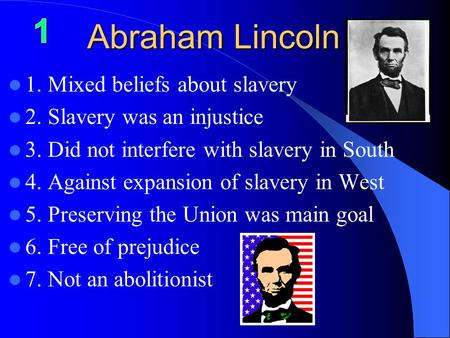 Abraham Lincoln 1. Mixed beliefs about slavery 2. Slavery was an injustice 3. Did not interfere with slavery in South 4. Against expansion of slavery in.