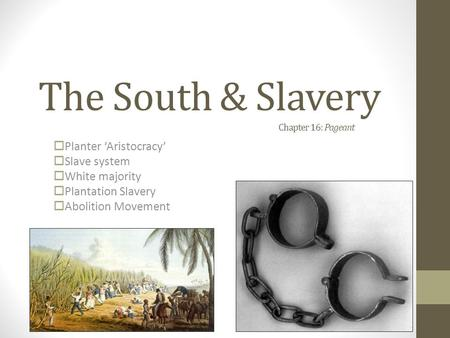 The South & Slavery Chapter 16: Pageant  Planter 'Aristocracy'  Slave system  White majority  Plantation Slavery  Abolition Movement.