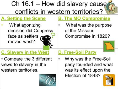 Ch 16.1 – How did slavery cause conflicts in western territories? A. Setting the Scene What agonizing decision did Congress face as settlers moved west?