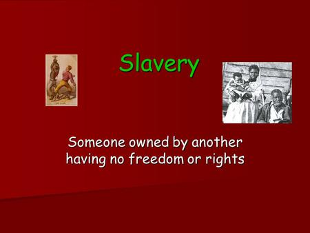 Slavery Someone owned by another having no freedom or rights.