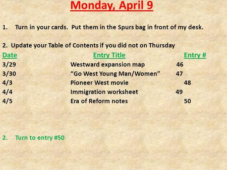 Monday, April 9 1.Turn in your cards. Put them in the Spurs bag in front of my desk. 2. Update your Table of Contents if you did not on Thursday DateEntry.