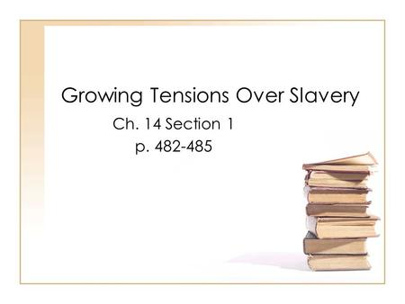 Growing Tensions Over Slavery Ch. 14 Section 1 p. 482-485.
