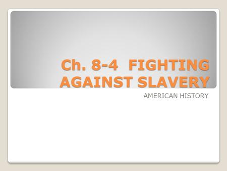 Ch. 8-4 FIGHTING AGAINST SLAVERY AMERICAN HISTORY.