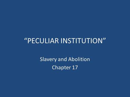 """PECULIAR INSTITUTION"" Slavery and Abolition Chapter 17."