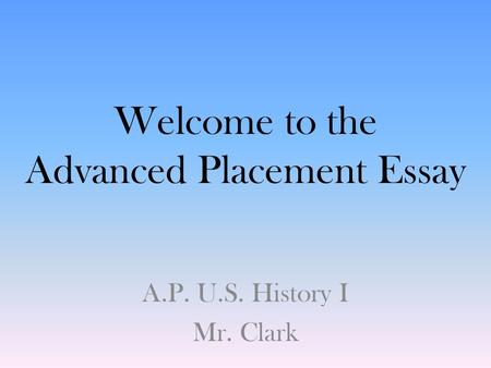 Welcome to the Advanced Placement Essay A.P. U.S. History I Mr. Clark.