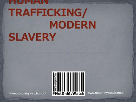 Www.notonmywatch.mobi. You thought slavery and human trafficking ended with Wilberforce? There are more slaves now than in 1833. An estimated 27 million.