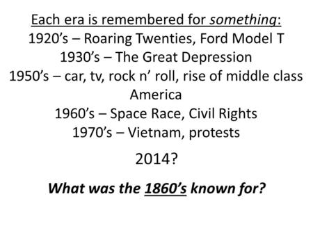 Each era is remembered for something: 1920's – Roaring Twenties, Ford Model T 1930's – The Great Depression 1950's – car, tv, rock n' roll, rise of middle.