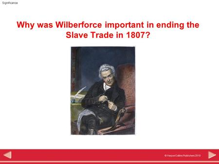 © HarperCollins Publishers 2010 Significance Why was Wilberforce important in ending the Slave Trade in 1807?