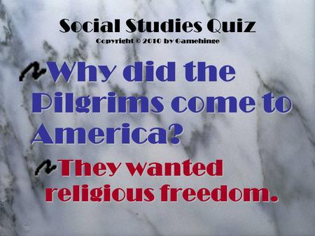 Social Studies Quiz Copyright © 2010 by Gamehinge Why did the Pilgrims come to America? They wanted religious freedom.