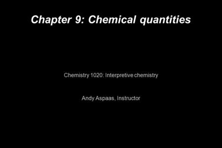 Chapter 9: Chemical quantities Chemistry 1020: Interpretive chemistry Andy Aspaas, Instructor.