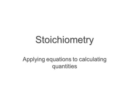 Stoichiometry Applying equations to calculating quantities.
