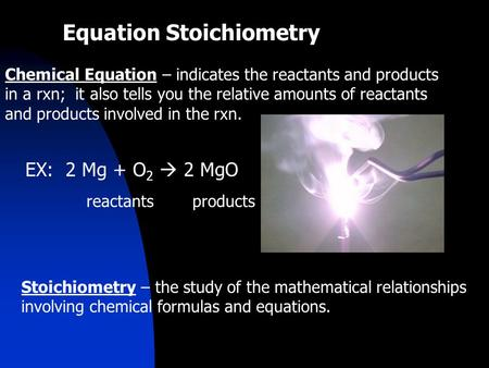 Equation Stoichiometry Chemical Equation – indicates the reactants and products in a rxn; it also tells you the relative amounts of reactants and products.