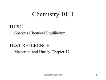Chemistry 1011 Slot 51 Chemistry 1011 TOPIC Gaseous Chemical Equilibrium TEXT REFERENCE Masterton and Hurley Chapter 12.