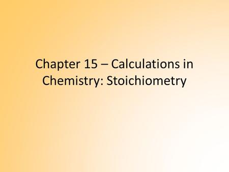 Chapter 15 – Calculations in Chemistry: Stoichiometry.