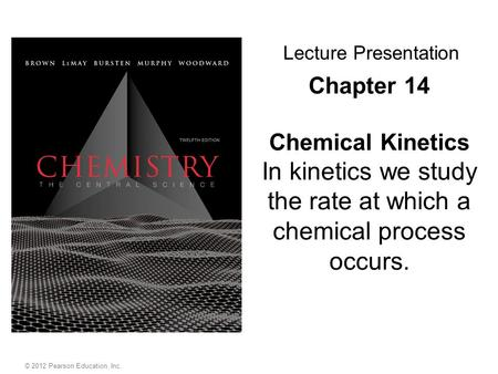 Chapter 14 Chemical Kinetics In kinetics we study the rate at which a chemical process occurs. Lecture Presentation © 2012 Pearson Education, Inc.
