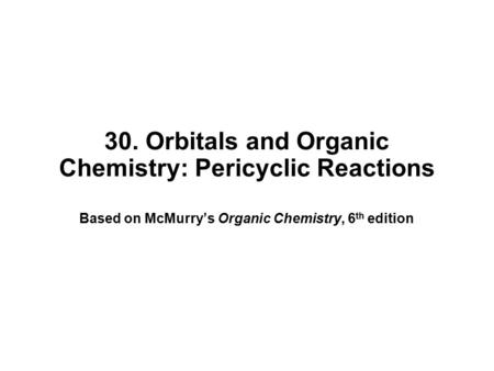 30. Orbitals and Organic Chemistry: Pericyclic Reactions Based on McMurry's Organic Chemistry, 6 th edition.