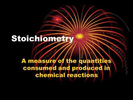 Stoichiometry A measure of the quantities consumed and produced in chemical reactions.