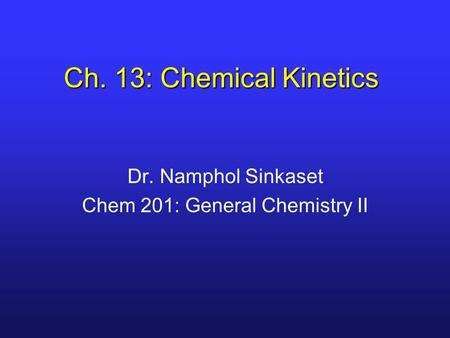 Ch. 13: Chemical Kinetics Dr. Namphol Sinkaset Chem 201: General Chemistry II.