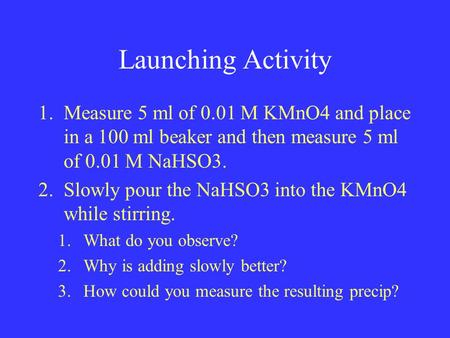 Launching Activity 1.Measure 5 ml of 0.01 M KMnO4 and place in a 100 ml beaker and then measure 5 ml of 0.01 M NaHSO3. 2.Slowly pour the NaHSO3 into the.