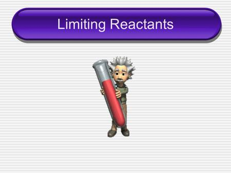 Limiting Reactants. A chemical reaction will stop when you run out of one of your ____________ ____________– limits the extent of the reaction.  Determines.
