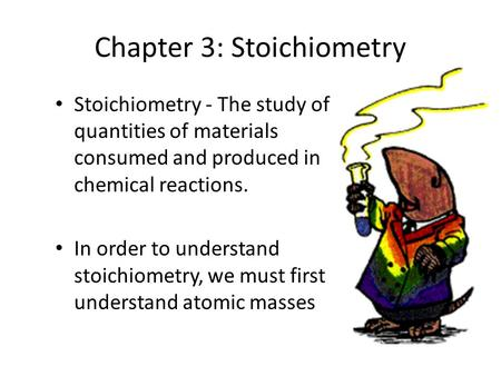Chapter 3: Stoichiometry Stoichiometry - The study of quantities of materials consumed and produced in chemical reactions. In order to understand stoichiometry,