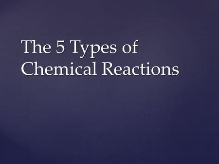 The 5 Types of Chemical Reactions.  Also known as – Combination reaction  It is a chemical change in which two or more substances react to forma new.