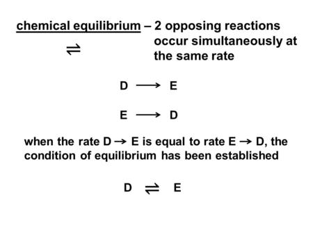 Chemical equilibrium – 2 opposing reactions occur simultaneously at the same rate ⇌ D 	E E 	D when the rate D E is equal to rate E D,