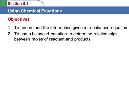 Section 9.1 Using Chemical Equations 1.To understand the information given in a balanced equation 2.To use a balanced equation to determine relationships.
