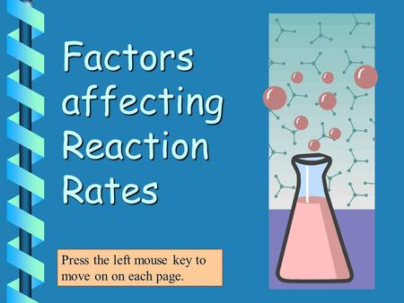 Factors affecting Reaction Rates Press the left mouse key to move on on each page.