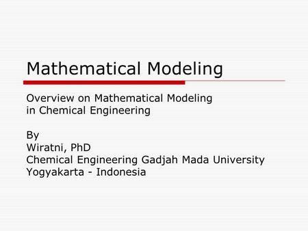 Mathematical Modeling Overview on Mathematical Modeling in Chemical Engineering By Wiratni, PhD Chemical Engineering Gadjah Mada University Yogyakarta.