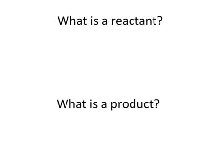What is a reactant? What is a product?.