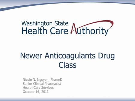 Newer Anticoagulants Drug Class Nicole N. Nguyen, PharmD Senior Clinical Pharmacist Health Care Services October 16, 2013.