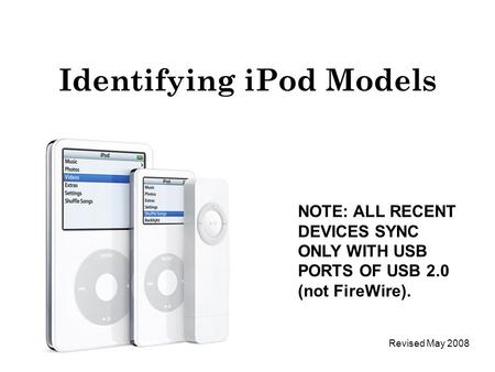 Identifying iPod Models NOTE: ALL RECENT DEVICES SYNC ONLY WITH USB PORTS OF USB 2.0 (not FireWire). Revised May 2008.