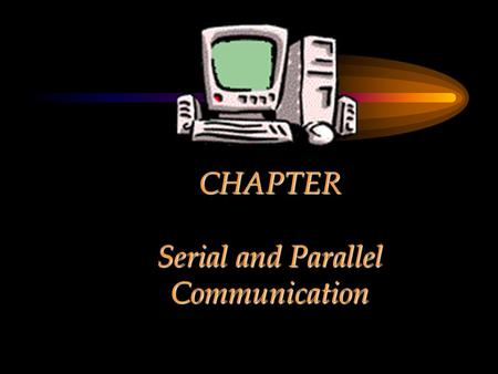 CHAPTER Serial and Parallel Communication. Chapter Objectives Explain serial communication –Standards, ports, resources etc. Show a few examples of serial.