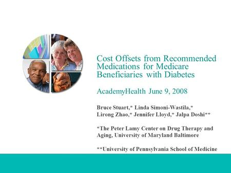 Cost Offsets from Recommended Medications for Medicare Beneficiaries with Diabetes AcademyHealth June 9, 2008 Bruce Stuart,* Linda Simoni-Wastila,* Lirong.