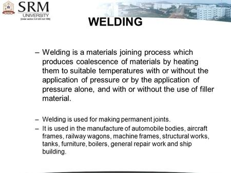 WELDING Welding is a materials joining process which produces coalescence of materials by heating them to suitable temperatures with or without the application.