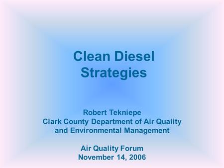 Robert Tekniepe Clark County Department of Air Quality and Environmental Management Air Quality Forum November 14, 2006 Clean Diesel Strategies.