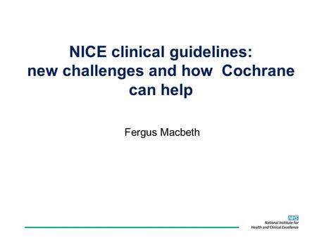 NICE clinical guidelines: new challenges and how Cochrane can help Fergus Macbeth.