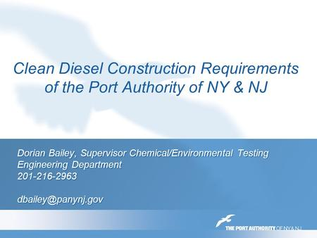 Clean Diesel Construction Requirements of the Port Authority of NY & NJ Dorian Bailey, Supervisor Chemical/Environmental Testing Engineering Department.