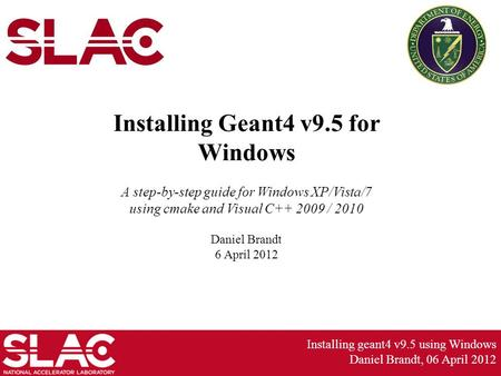 Installing geant4 v9.5 using Windows Daniel Brandt, 06 April 2012 Installing Geant4 v9.5 for Windows A step-by-step guide for Windows XP/Vista/7 using.
