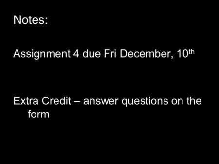 Notes: Assignment 4 due Fri December, 10 th Extra Credit – answer questions on the form.