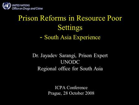 Prison Reforms in Resource Poor Settings - South Asia Experience ICPA Conference Prague, 28 October 2008 Dr. Jayadev Sarangi, Prison Expert UNODC Regional.