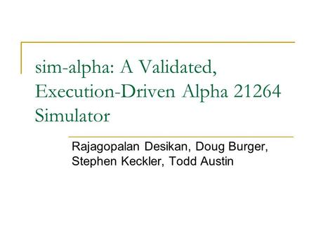 Sim-alpha: A Validated, Execution-Driven Alpha 21264 Simulator Rajagopalan Desikan, Doug Burger, Stephen Keckler, Todd Austin.