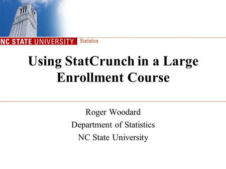 Statistics Using StatCrunch in a Large Enrollment Course Roger Woodard Department of Statistics NC State University.