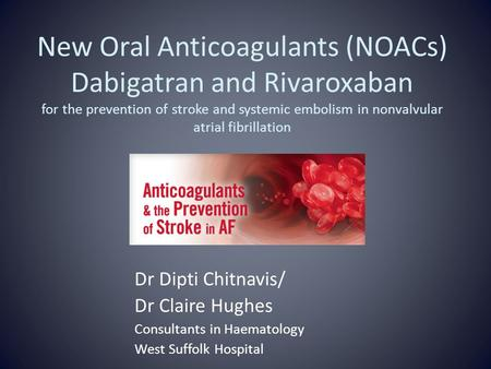 New Oral Anticoagulants (NOACs) Dabigatran and Rivaroxaban for the prevention of stroke and systemic embolism in nonvalvular atrial fibrillation Dr Dipti.