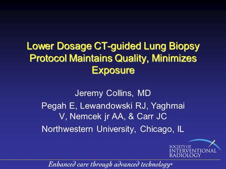 Lower Dosage CT-guided Lung Biopsy Protocol Maintains Quality, Minimizes Exposure Jeremy Collins, MD Pegah E, Lewandowski RJ, Yaghmai V, Nemcek jr AA,