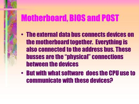 Motherboard, BIOS and POST The external data bus connects devices on the motherboard together. Everything is also connected to the address bus. These busses.
