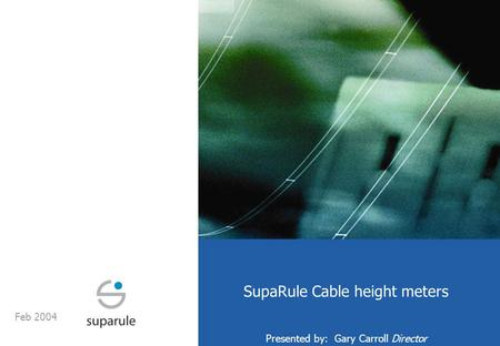 SupaRule Cable height meters Presented by: Gary Carroll Director Feb 2004.